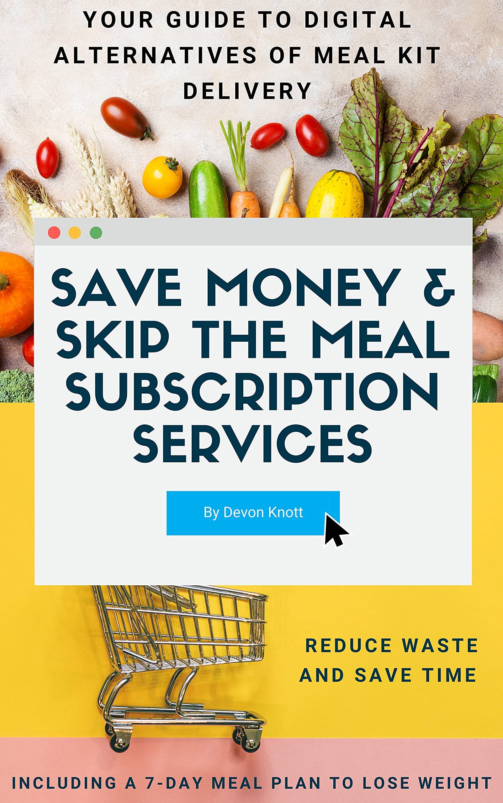 Save Money & Skip the Meal Subscription Services: Your Guide to Digital Alternatives of Meal Kit Delivery - Reduce Waste and Save Time, Also Including a 7-Day Meal Plan to Lose Weight