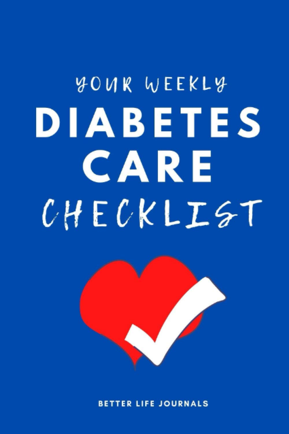 Your Weekly Diabetes Care Checklist: Your 52 Week Weekly Diabetes Care Checklist Workbook and Journal to Help You Manage Your Diabetes Better, Improve Your Health & Be More Happy! 🌟