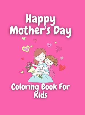 Mother's Day Coloring Book for Kids: Wonderful Mother's Day Coloring Book For Kids / Perfect MOTHER'S DAY Coloring Book For Girls & Boys, Kids, Teens And Adults/ Beautiful gift/ Positive Quotes Coloring Patterns With Mother's Day Theme ( 8.5 x 11 in) S...