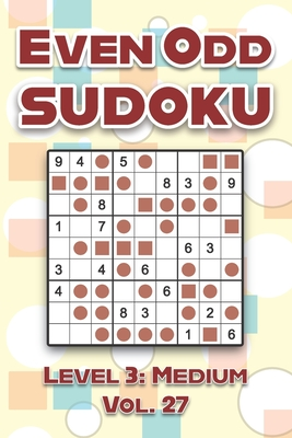 Even Odd Sudoku Level 3: Medium Vol. 27: Play Even Odd Sudoku 9x9 Nine Numbers Grid With Solutions Medium Level Volumes 1-40 Cross Sums Sudoku Variation Travel Paper Logic Games Solve Japanese Puzzles Enjoy A Challenge For All Ages Kids to Adults
