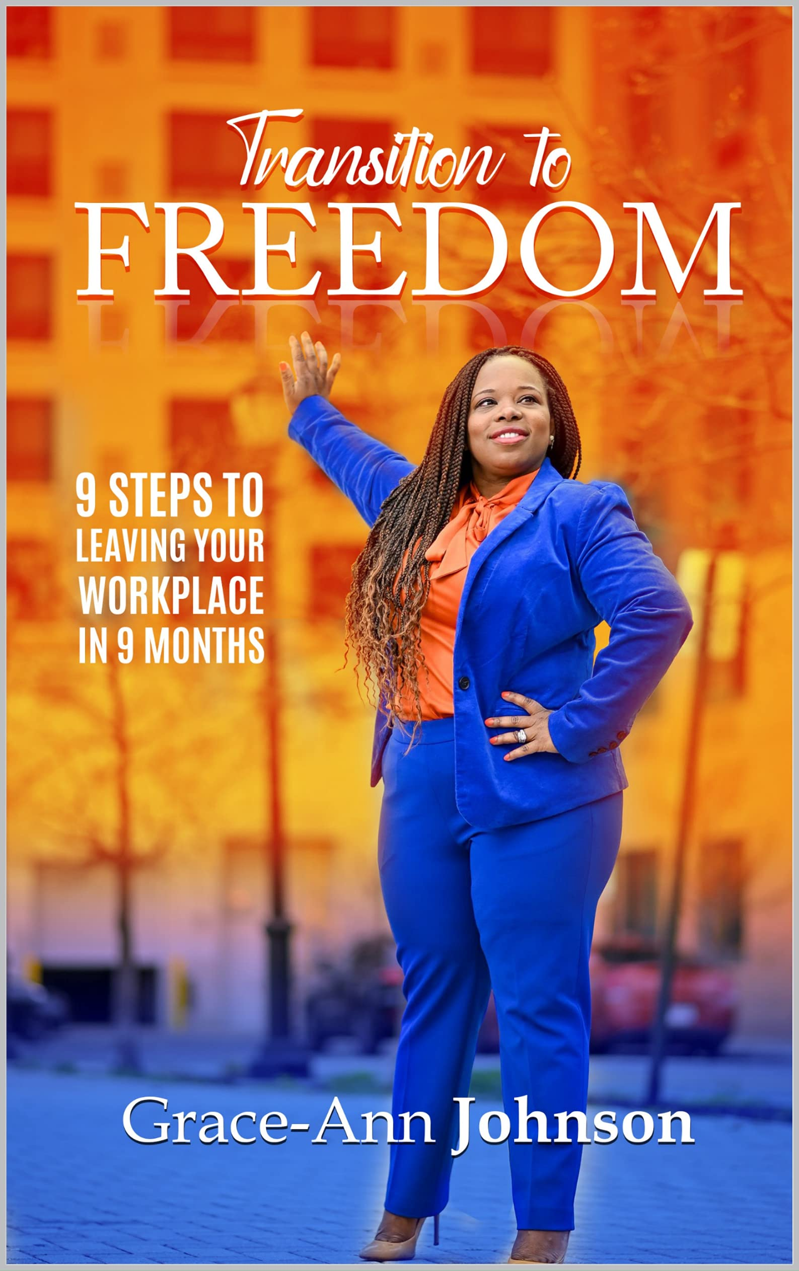 Transition to FREEDOM: 9 Steps to Leaving the Workplace In 9 Months