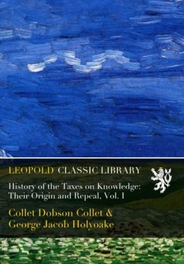 History of the Taxes on Knowledge: Their Origin and Repeal, Vol. I