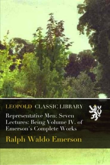 Representative Men: Seven Lectures: Being Volume IV. of Emerson's Complete Works