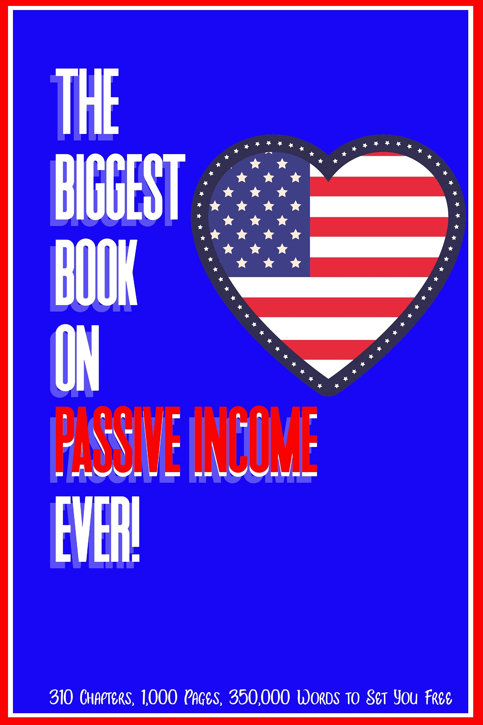 The Biggest Book on Passive Income Ever!: 310 Chapters, 1,000 Pages, and 350,000 Words to Set You Free (Massive Passive Income Books 1)