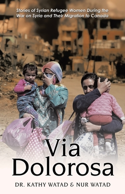 Via Dolorosa: Stories of Syrian Refugee Women During the War on Syria and Their Migration to Canada