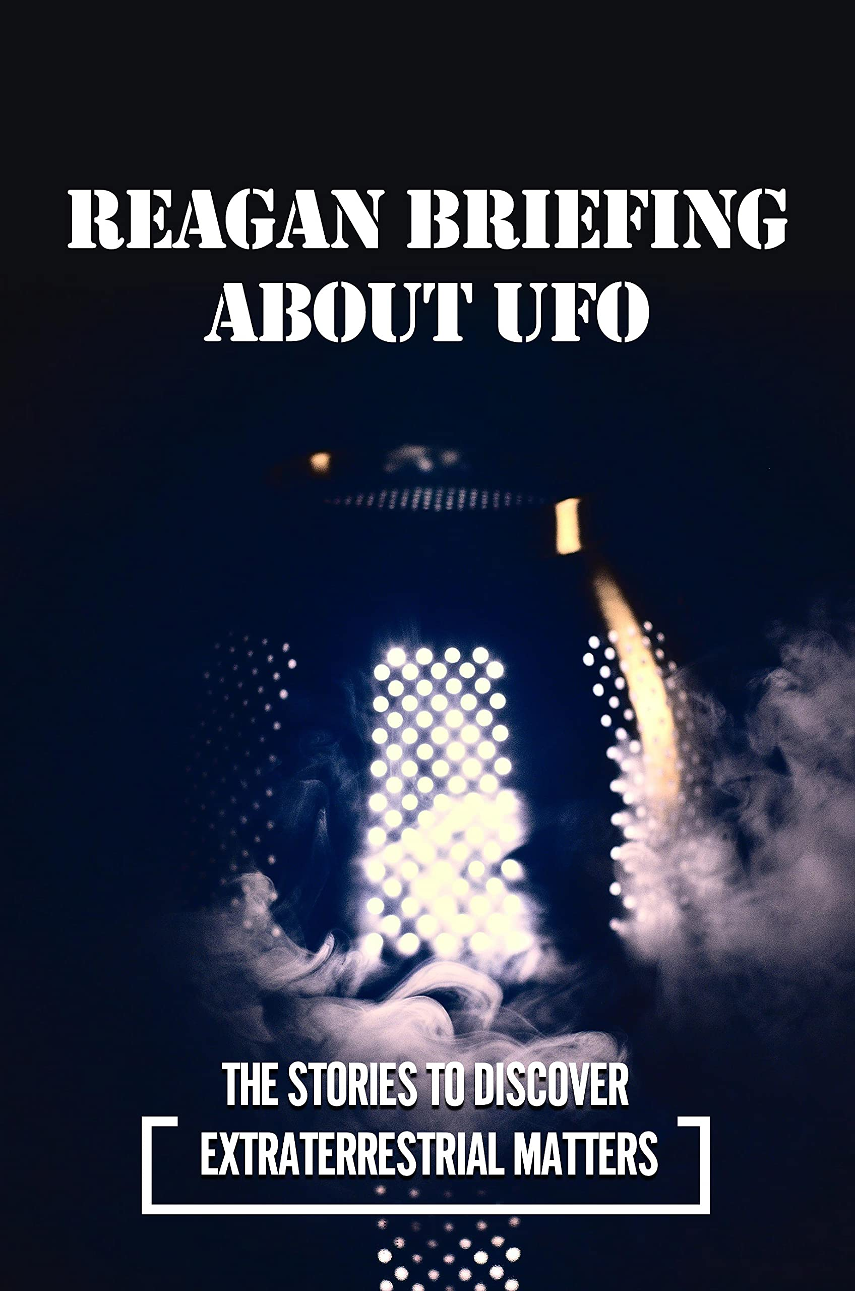 Reagan Briefing About UFO: The Stories To Discover Extraterrestrial Matters: The Government Cover-Up Of Ufo