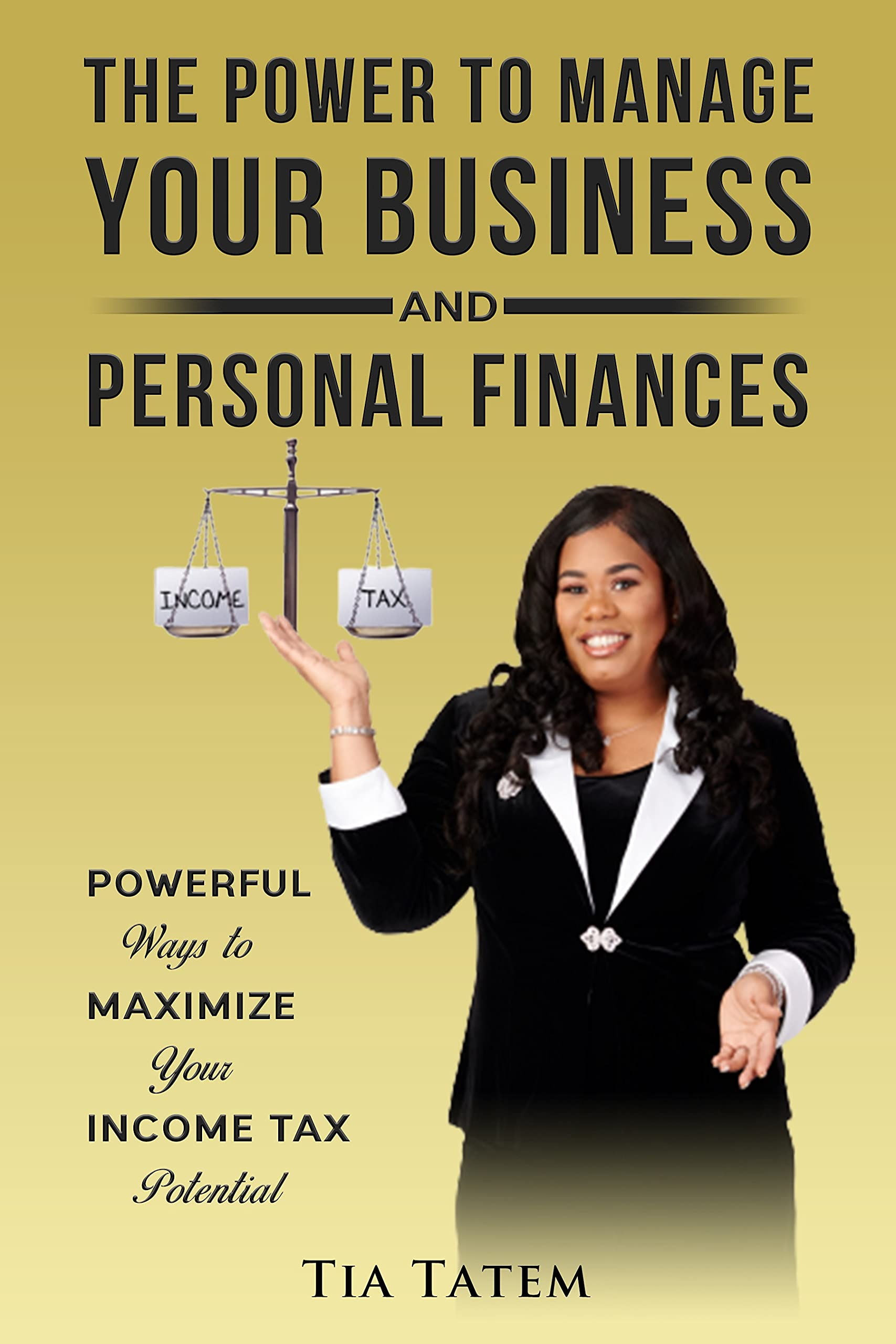 The Power to Manage Your Business and Personal Finances: Powerful Ways to Maximize Your Income Tax Potential