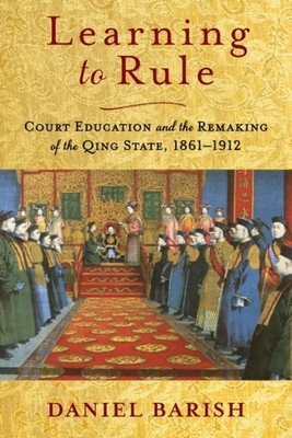 Learning to Rule: Court Education and the Remaking of the Qing State, 1861-1912