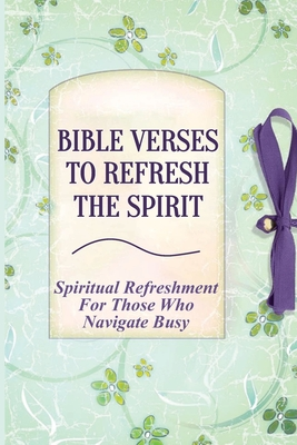 Bible Verses To Refresh The Spirit: Spiritual Refreshment For Those Who Navigate Busy: How To Revive Your Soul