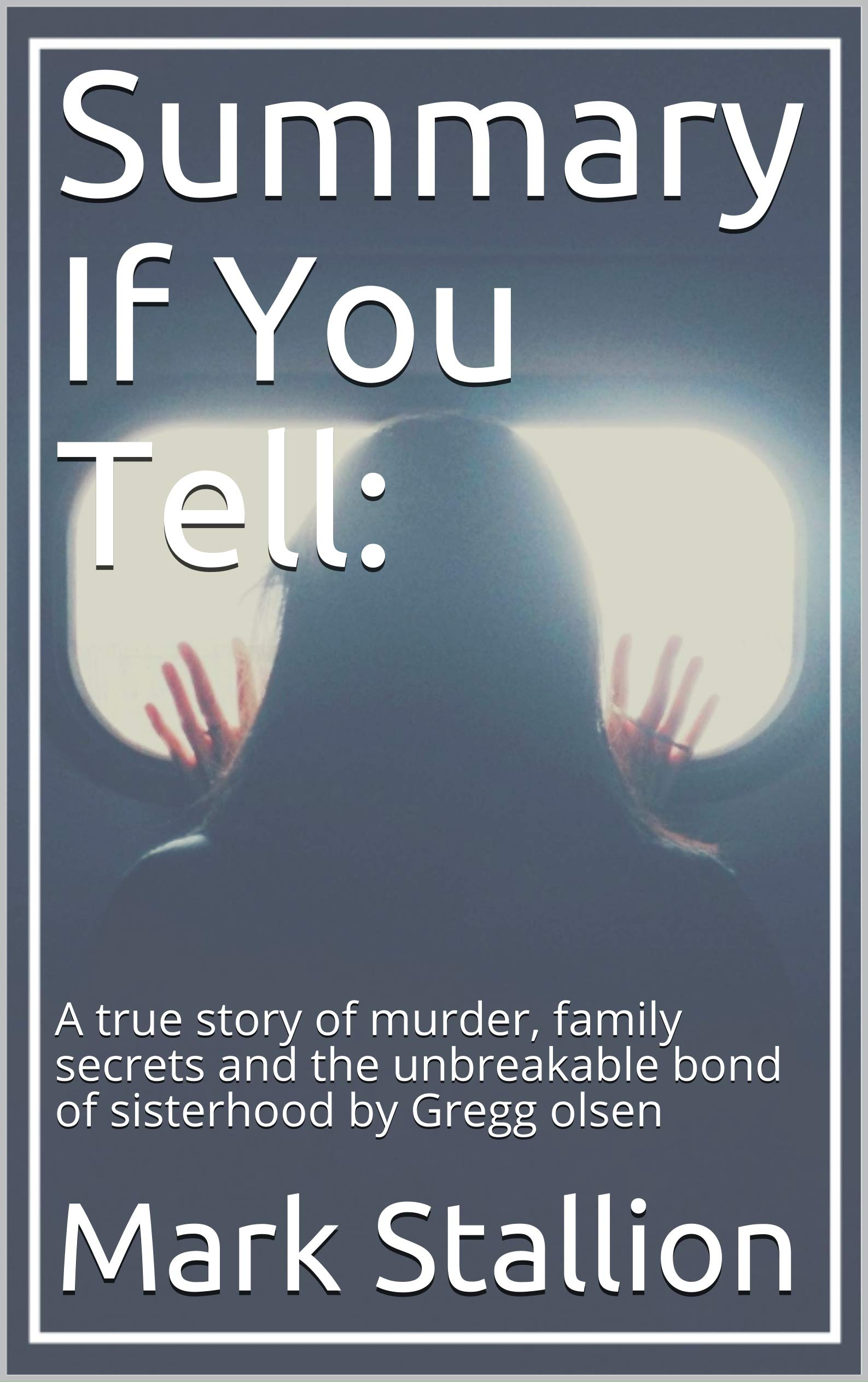 Summary If You Tell:: A true story of murder, family secrets and the unbreakable bond of sisterhood by Gregg olsen