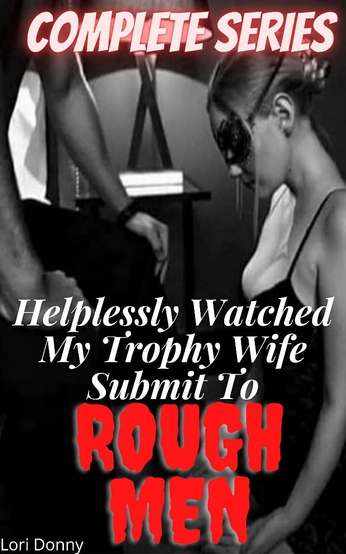 Helplessly Watched My Trophy Wife Submit To Rough Men: Complete Series: