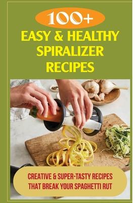 100+ Easy & Healthy Spiralizer Recipes: Creative & Super-Tasty Recipes That Break Your Spaghetti Rut: Fresh Summer Spiralizer Salads