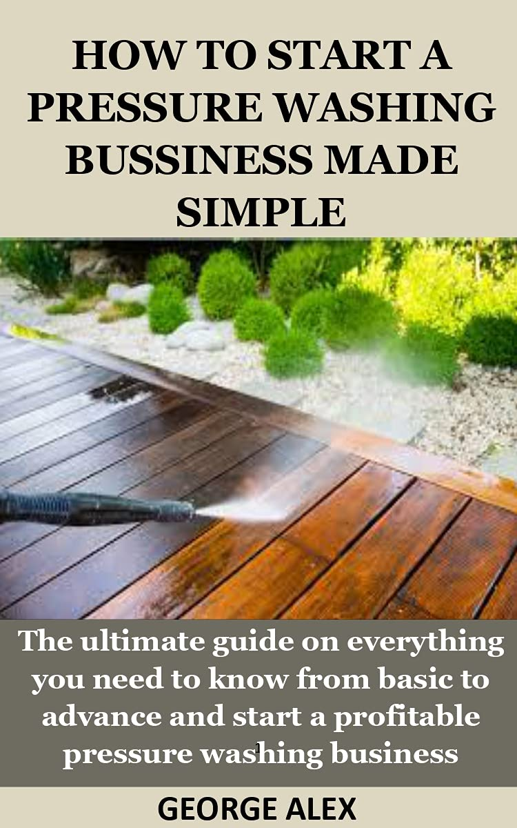 HOW TO START A PRESSURE WASHING BUSSINESS MADE SIMPLE: The ultimate guide on everything you need to know from basic to advance and start a profitable pressure washing business