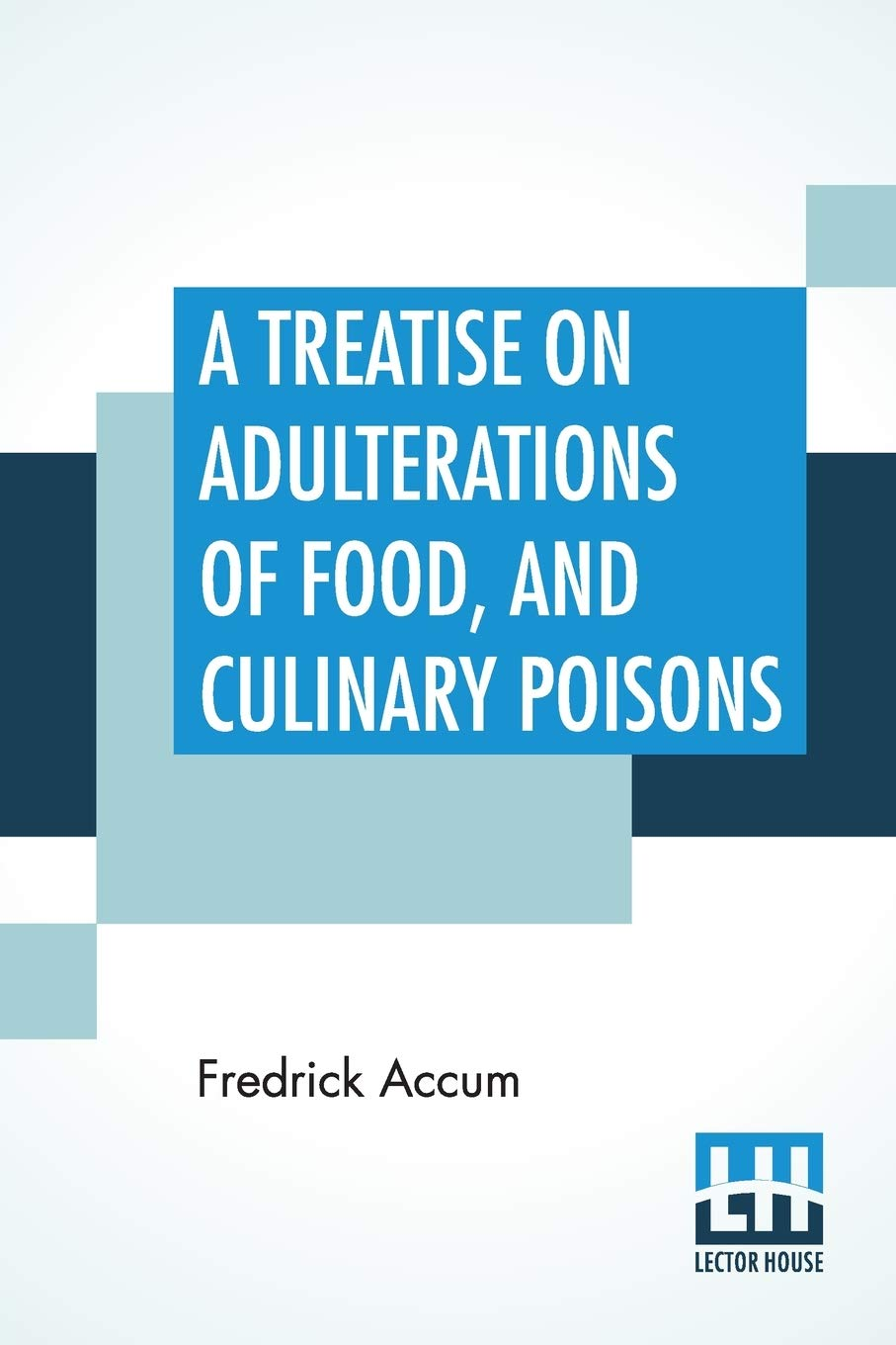 A Treatise On Adulterations Of Food, And Culinary Poisons: Exhibiting The Fraudulent Sophistications Of Bread, Beer, Wine, Spiritous Liquors, Tea, ... Olive Oil, Pickles, And Other Articles Emplo