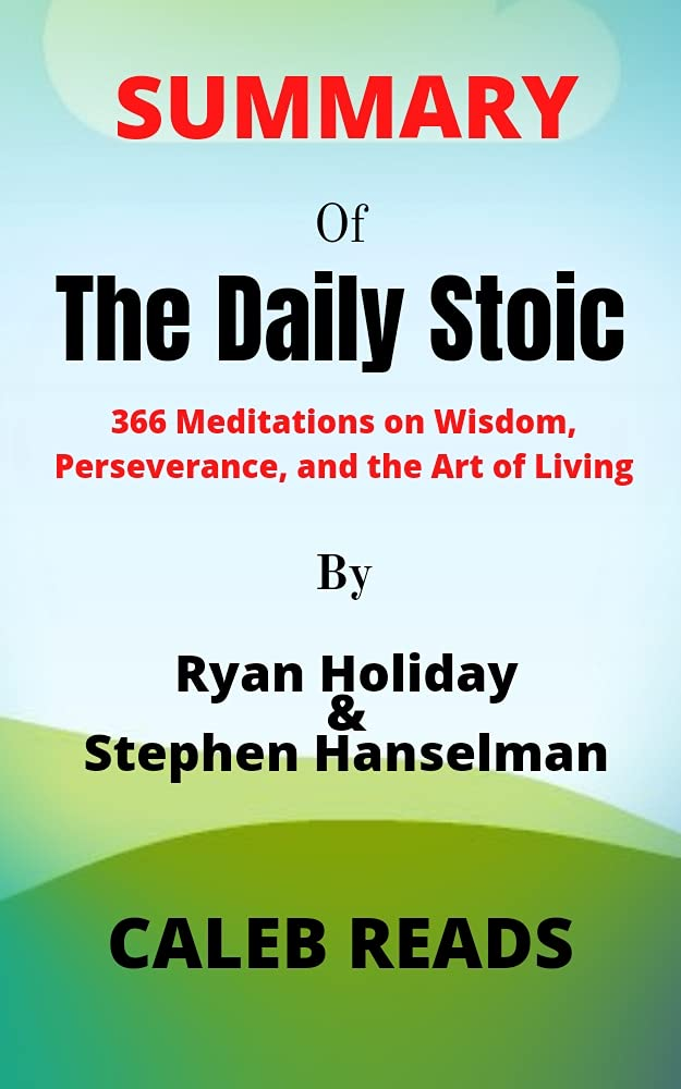 Summary of The Daily Stoic by Ryan Holiday and Stephen Hanselman: 366 Meditations on Wisdom, Perseverance, and the Art of Living