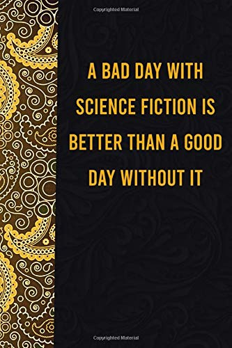 A Bad day with science fiction is better than a good day without it: funny notebook for women men, cute journal for writing, appreciation birthday christmas gift for science fiction lovers