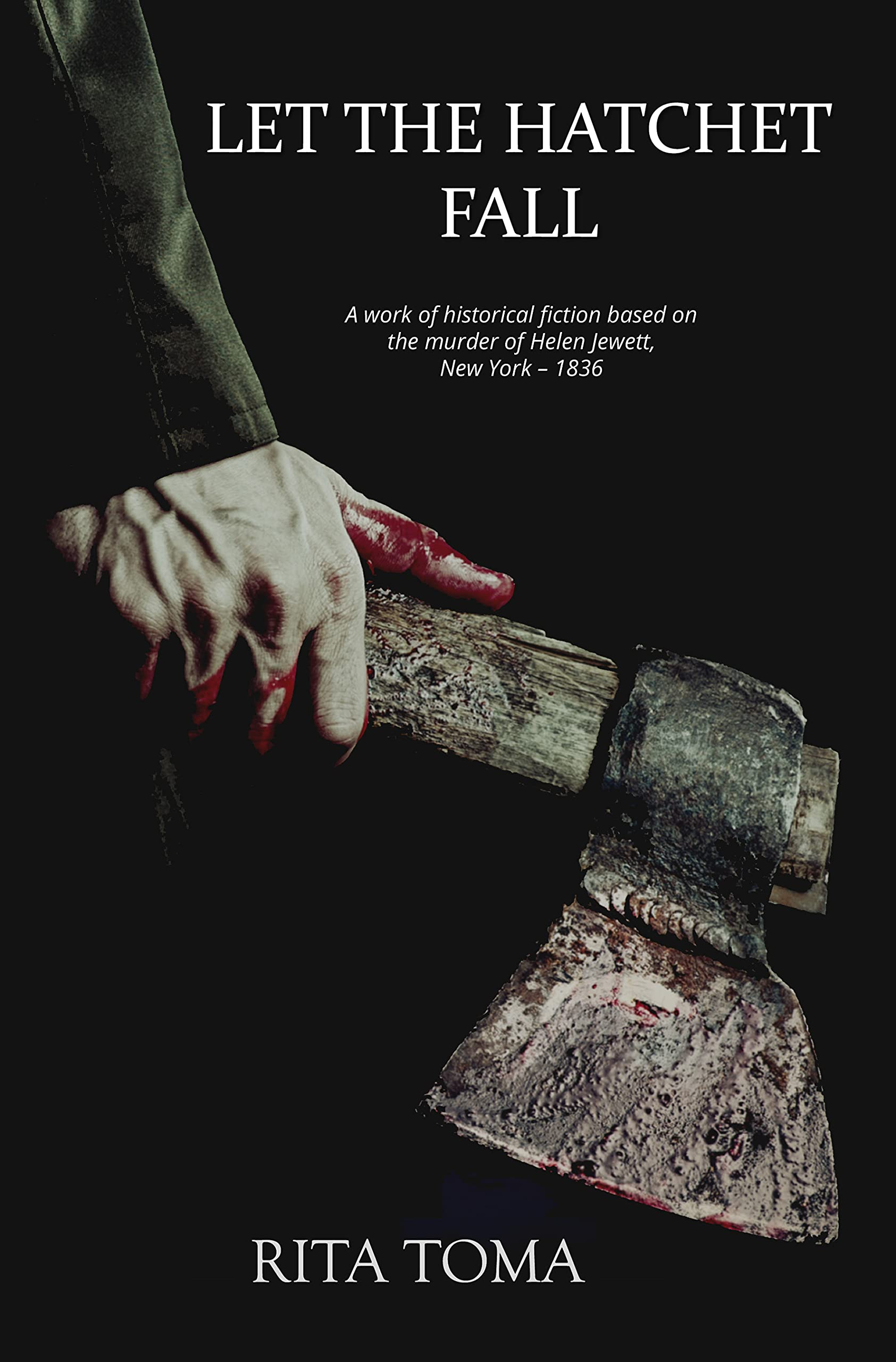 Let The Hatchet Fall: A work of historical fiction based on the murder of Helen Jewett, New York, 1836.