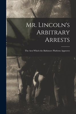 Mr. Lincoln's Arbitrary Arrests: the Acts Which the Baltimore Platform Approves