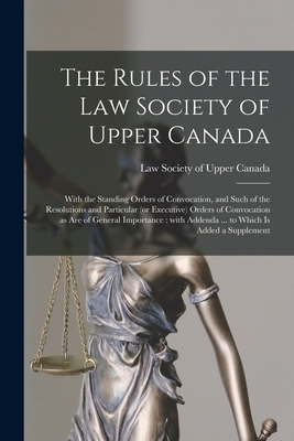 The Rules of the Law Society of Upper Canada [microform]: With the Standing Orders of Convocation, and Such of the Resolutions and Particular (or Executive) Orders of Convocation as Are of General Importance: With Addenda ... to Which is Added A...