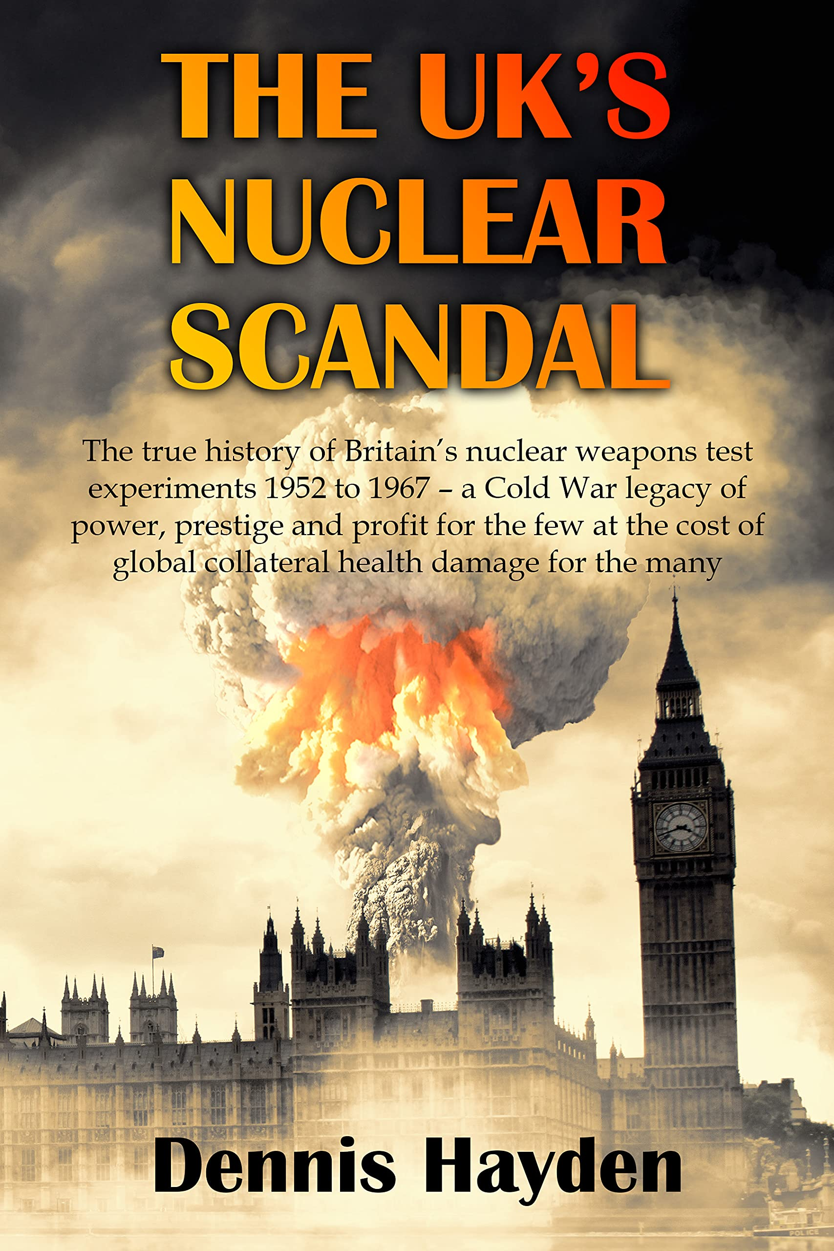 The UK's Nuclear Scandal: The true history of Britain's nuclear weapons test experiments 1952 to 1967– a Cold War legacy of power, prestige and profit for the few at the cost of the health of many