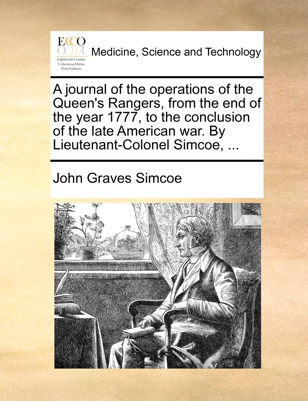 A journal of the operations of the Queen's Rangers, from the end of the year 1777, to the conclusion of the late American war. By Lieutenant-Colonel Simcoe, ...