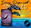 DIVING DEEPER WITH SNOOZE: A STORY OF AWAKENING http://snooze2awaken.wordpress.com/2014/06/26/diving-deeper-with-snooze-a-story-of-awakening/ While remaining a page-turner of a sci-fi/fantasy novel for young adult and young-at-heart readers, SNOOZE also explores the possibility that as enough people awaken to their true potential, a social tipping point will be reached sufficient to overthrow the controlling Matrix of our current reality and create a freer, more harmonious and more prosperous world.