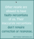 Other People Are Allowed  Their Faulty Perceptions;  There's No Need to Respond.
