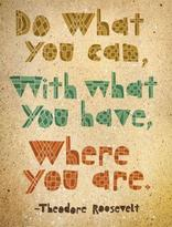Do what you can, with what you have, where you are.