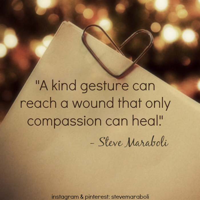 A Kind Gesture Can Reach A Wound That Only Compassion Can Heal.
