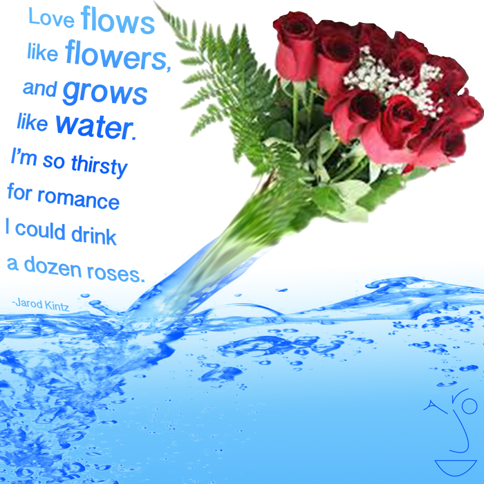 "Quote by Jarod Kintz: ""Love flows like flowers, and grows like water ..."