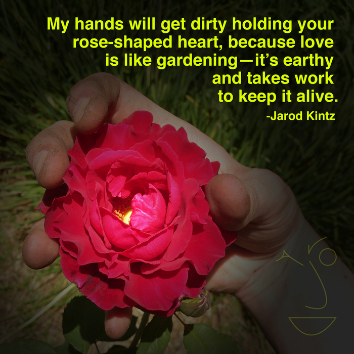 "quote by jarod kintz ""my hands will get dirty holding your rose"