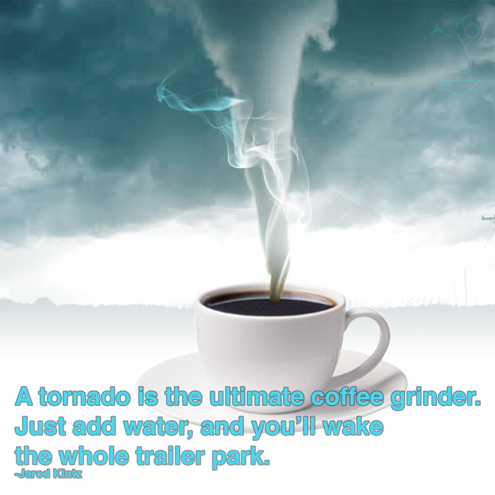 """quote by jarod kintz """"a tornado is the ultimate coffee grinder"""