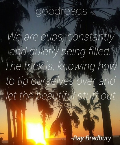 "quote by ray bradbury ""we are cups constantly and quietly being"