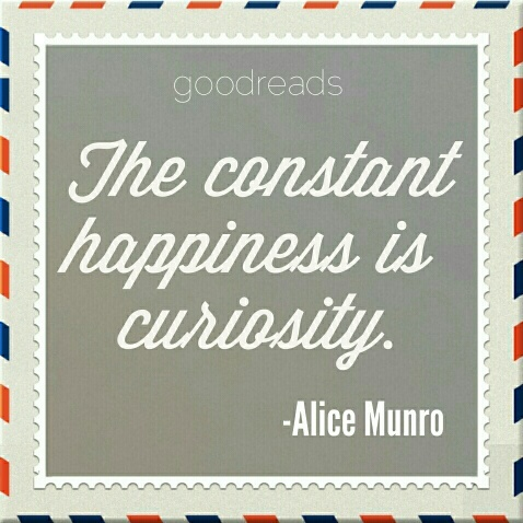 "quote by alice munro ""the constant happiness is curiosity """