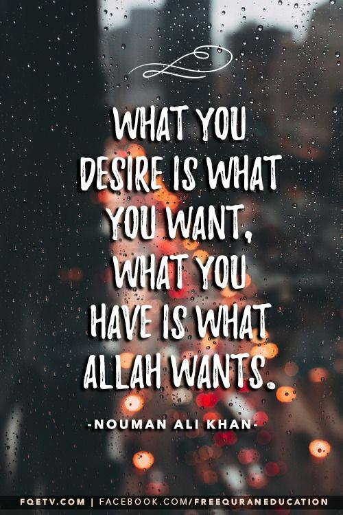 What You Desire Is What You Want, What You Have Is What Allah Wants.