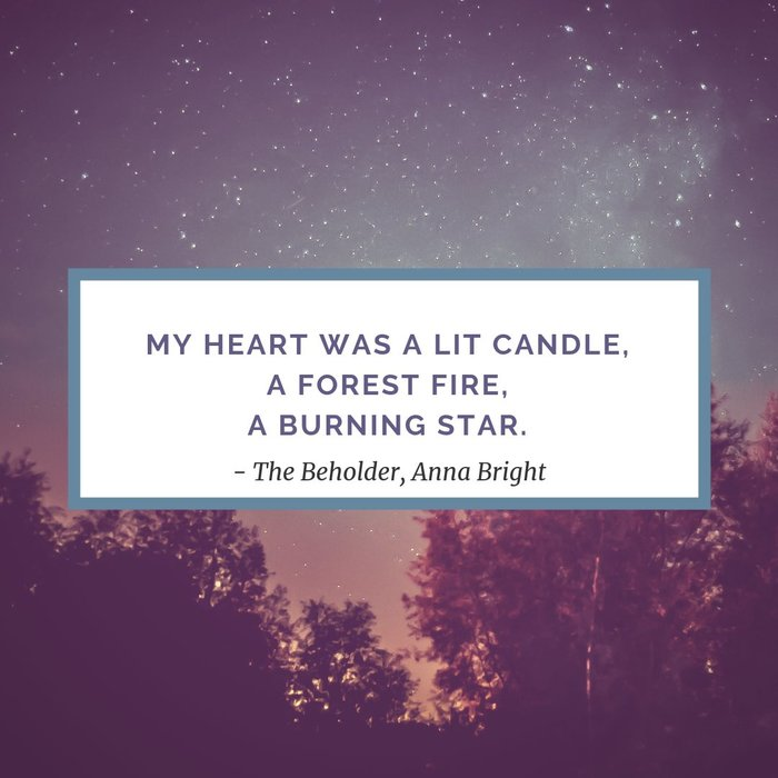 My heart was a lit candle, a forest fire, a burning star.